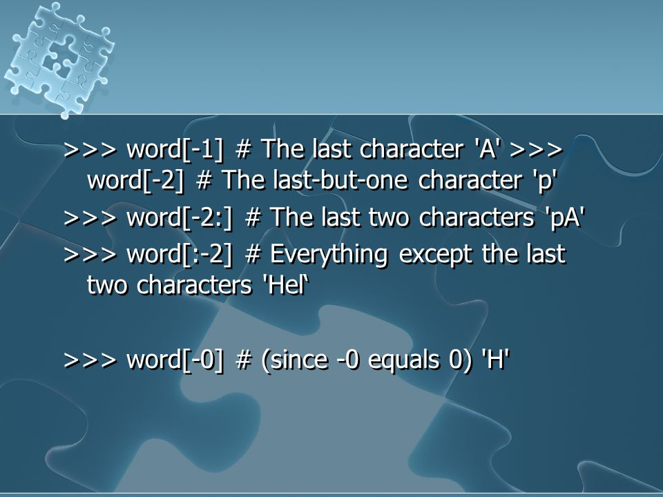 >>> word[-1] # The last character A >>> word[-2] # The last-but-one character p >>> word[-2:] # The last two characters pA >>> word[:-2] # Everything except the last two characters Hel' >>> word[-0] # (since -0 equals 0) H